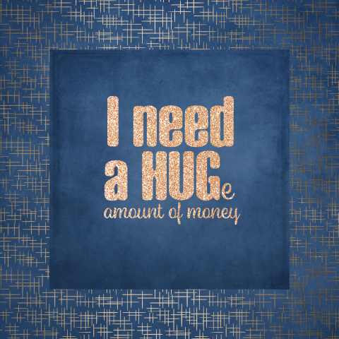 I need a hug-e amount of money